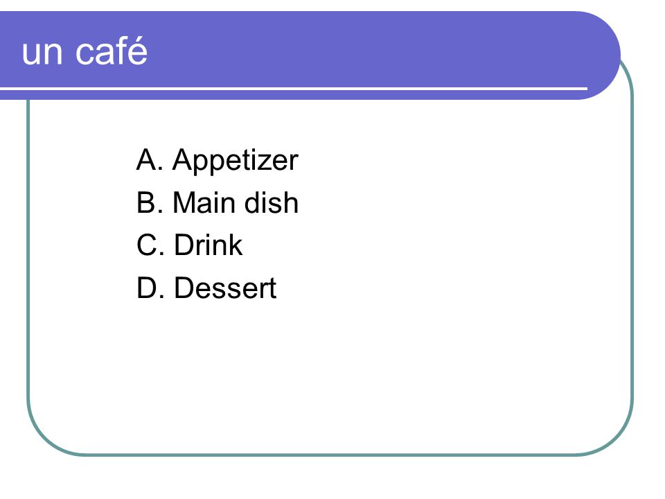 un café A. Appetizer B. Main dish C. Drink D. Dessert