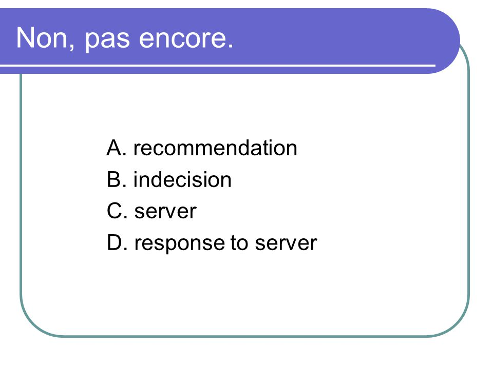 Non, pas encore. A. recommendation B. indecision C. server D. response to server