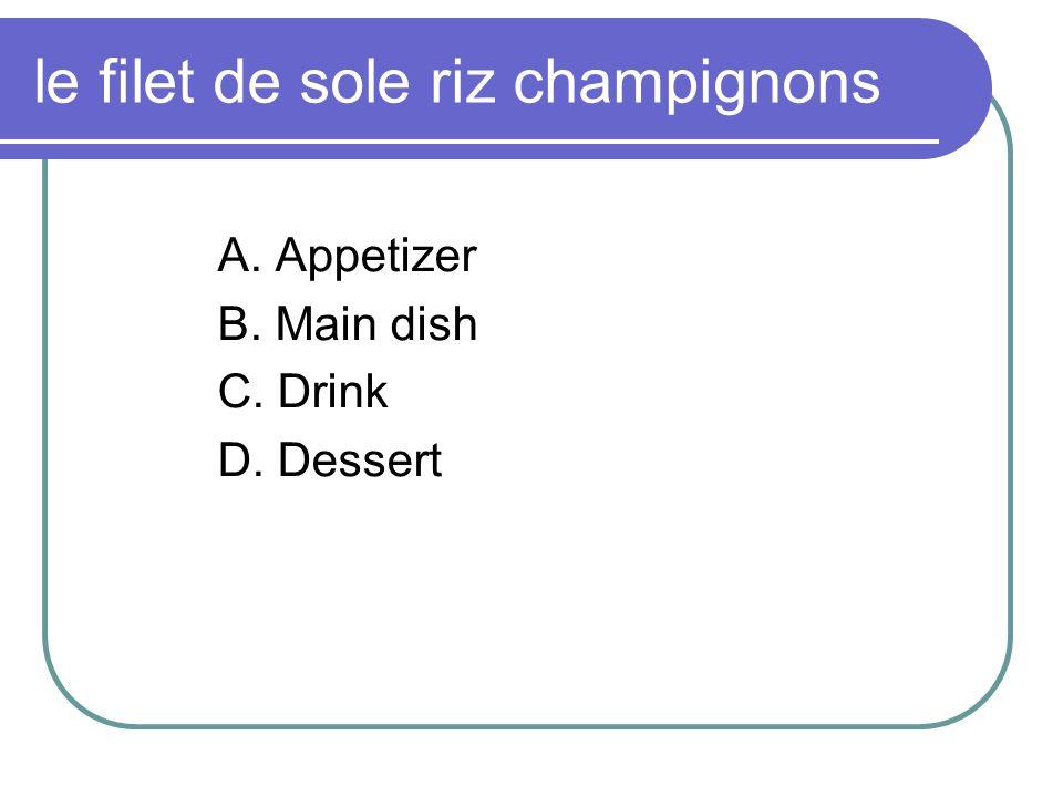 le filet de sole riz champignons A. Appetizer B. Main dish C. Drink D. Dessert