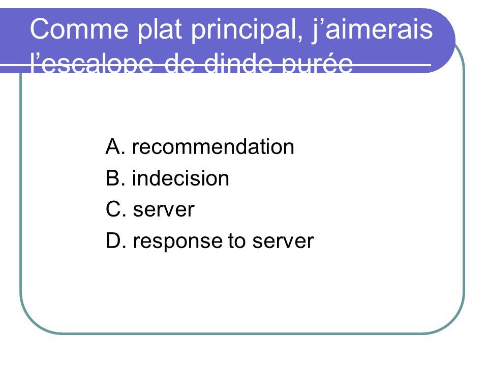 Comme plat principal, jaimerais lescalope de dinde purée A. recommendation B. indecision C. server D. response to server