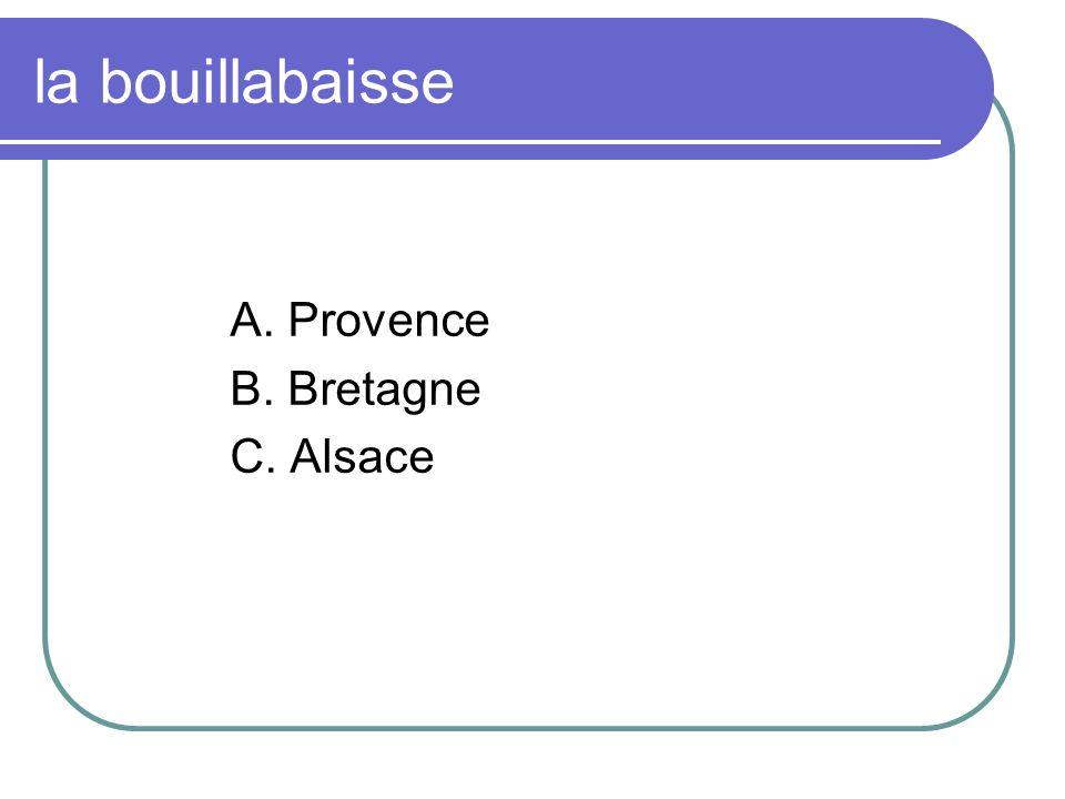 la bouillabaisse A. Provence B. Bretagne C. Alsace