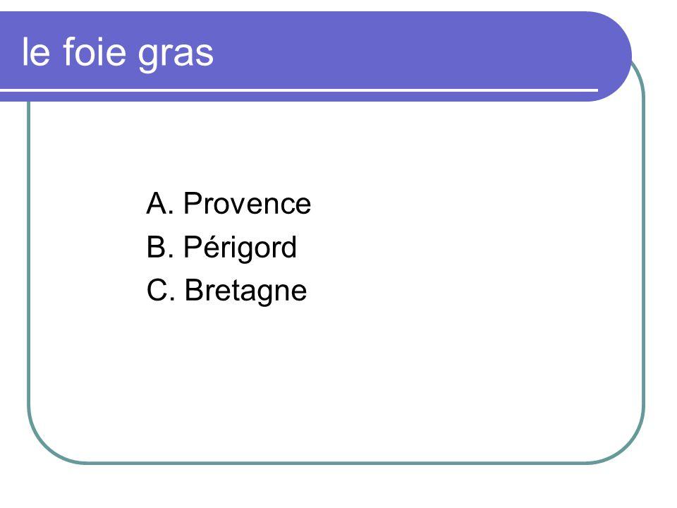 le foie gras A. Provence B. Périgord C. Bretagne