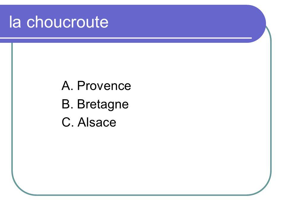 la choucroute A. Provence B. Bretagne C. Alsace