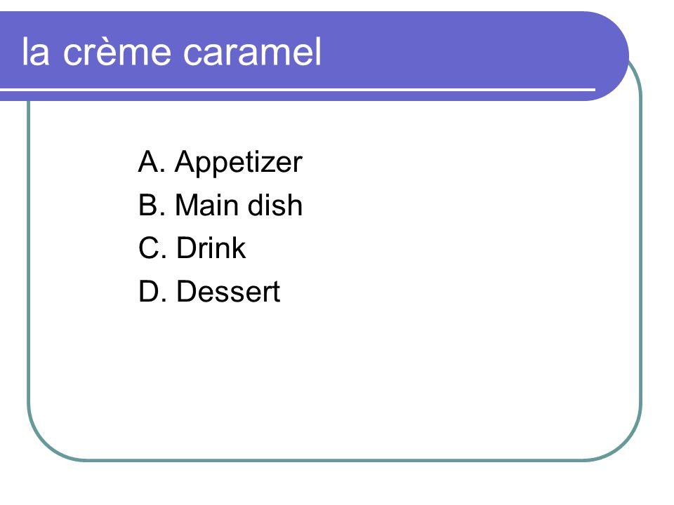 la crème caramel A. Appetizer B. Main dish C. Drink D. Dessert