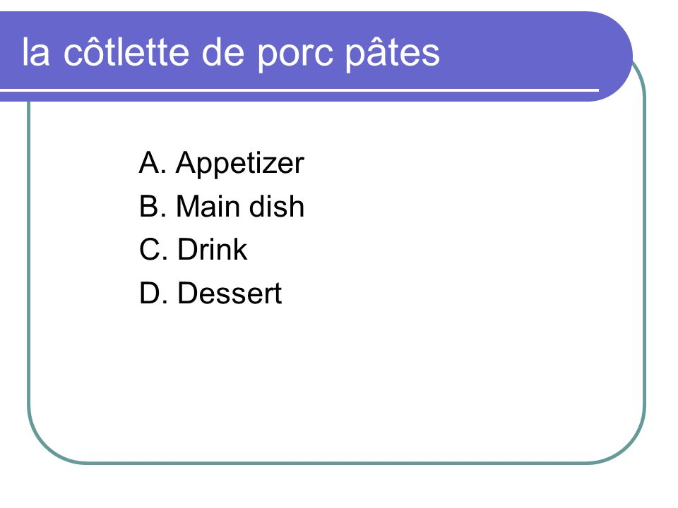 la côtlette de porc pâtes A. Appetizer B. Main dish C. Drink D. Dessert