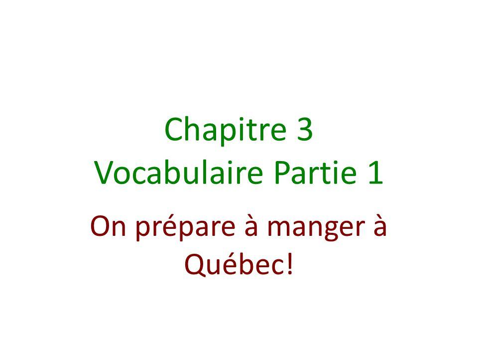 Chapitre 3 Vocabulaire Partie 1 On prépare à manger à Québec!