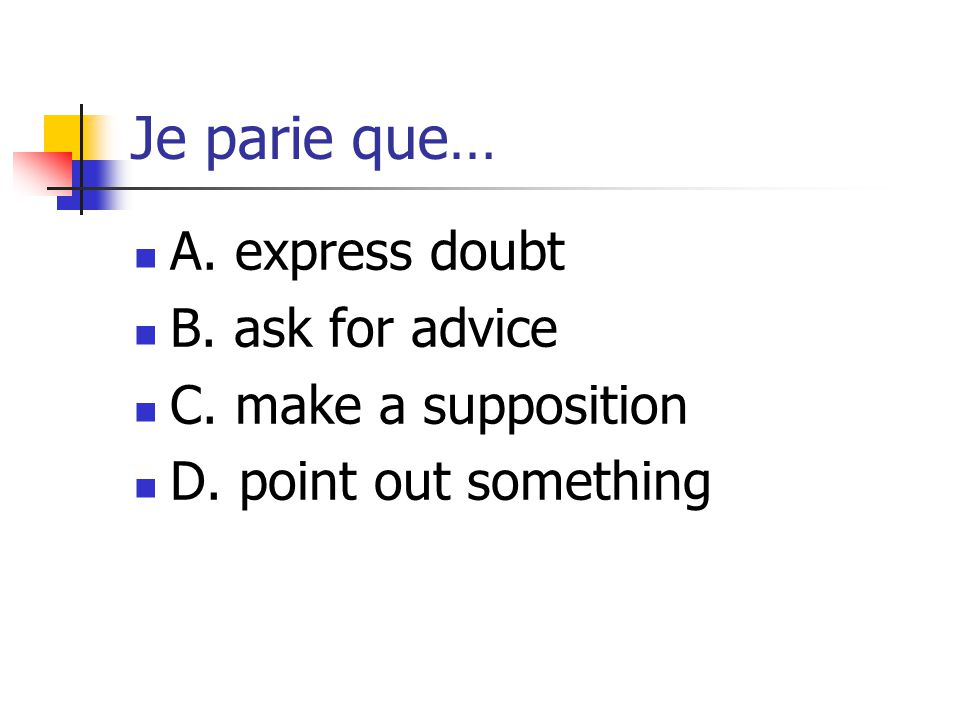 Je parie que… A. express doubt B. ask for advice C. make a supposition D. point out something