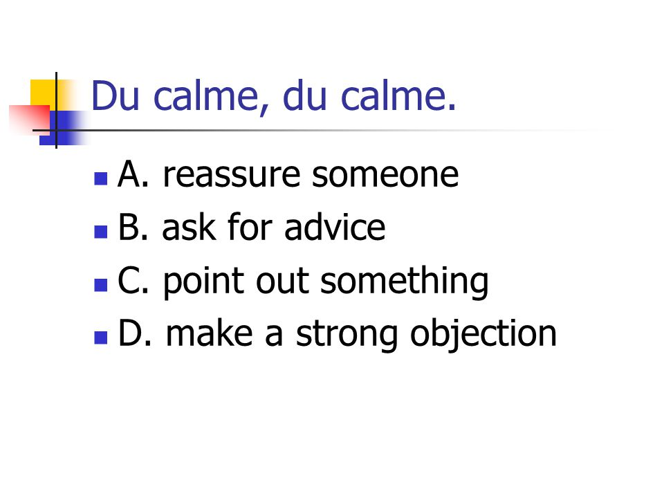 Du calme, du calme. A. reassure someone B. ask for advice C. point out something D. make a strong objection