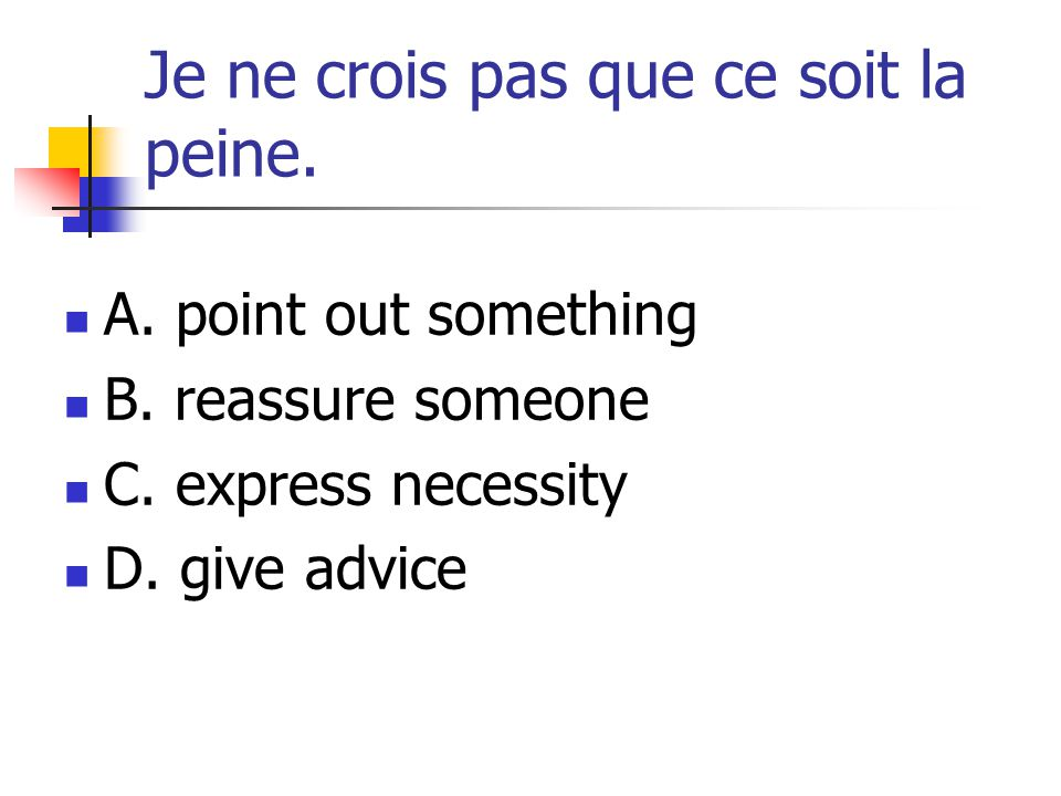 Je ne crois pas que ce soit la peine. A. point out something B. reassure someone C. express necessity D. give advice