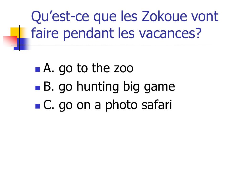 Quest-ce que les Zokoue vont faire pendant les vacances? A. go to the zoo B. go hunting big game C. go on a photo safari