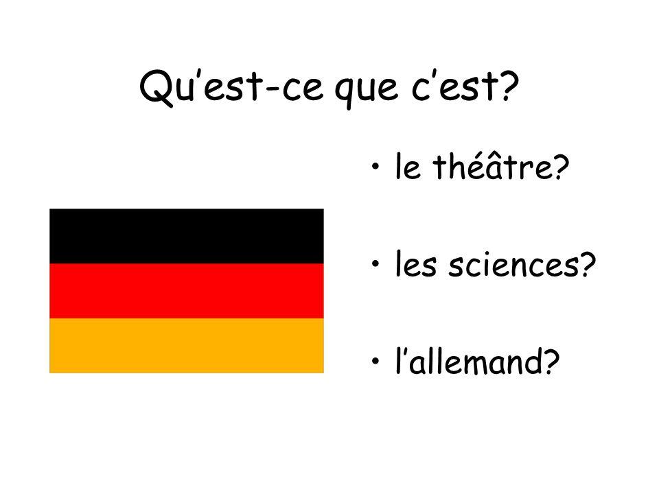 Quest-ce que cest? le théâtre? les sciences? lallemand?