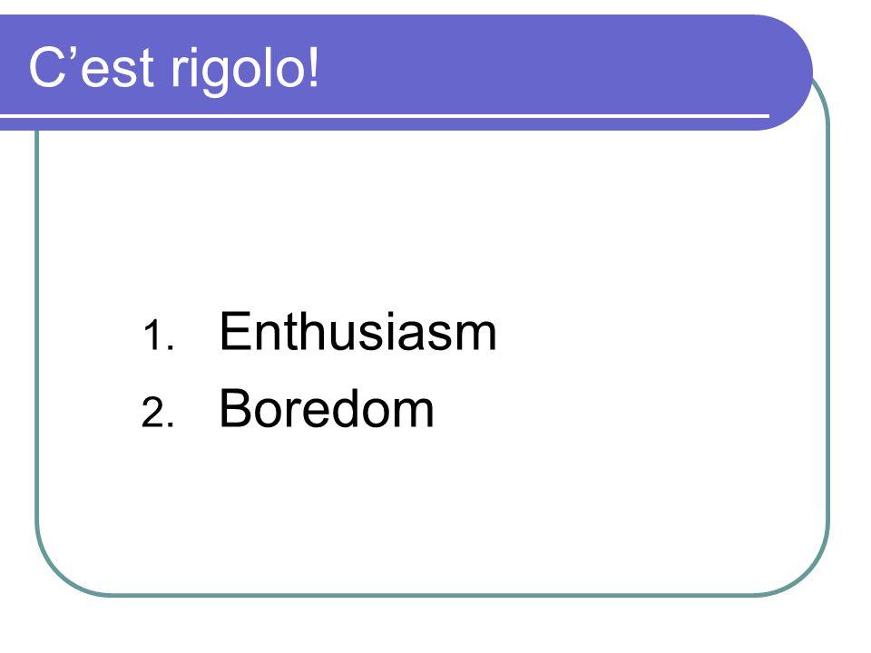 Cest rigolo! 1. Enthusiasm 2. Boredom