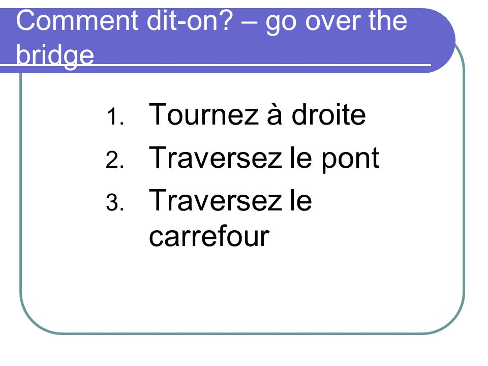 Comment dit-on? – go over the bridge 1. Tournez à droite 2. Traversez le pont 3. Traversez le carrefour