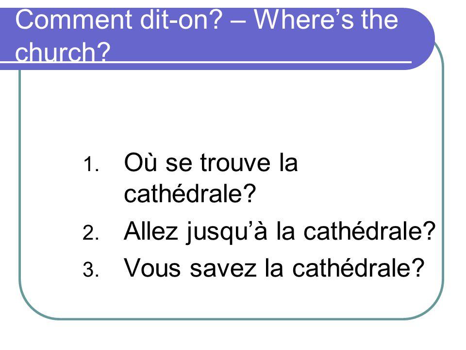 Comment dit-on.– Wheres the church. 1. Où se trouve la cathédrale.