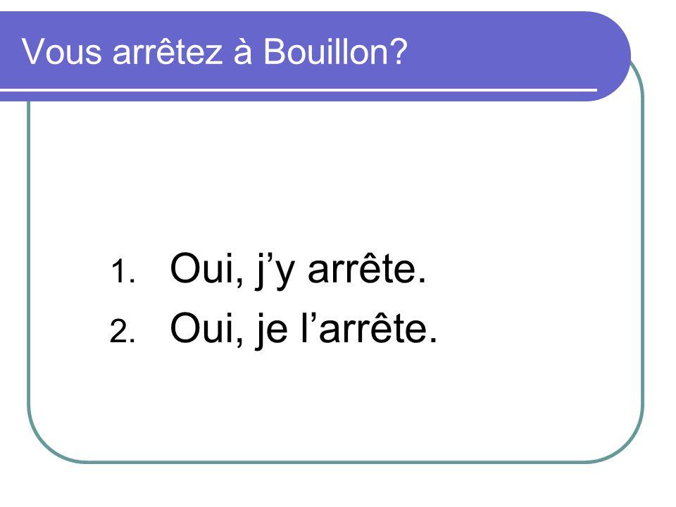Vous arrêtez à Bouillon? 1. Oui, jy arrête. 2. Oui, je larrête.