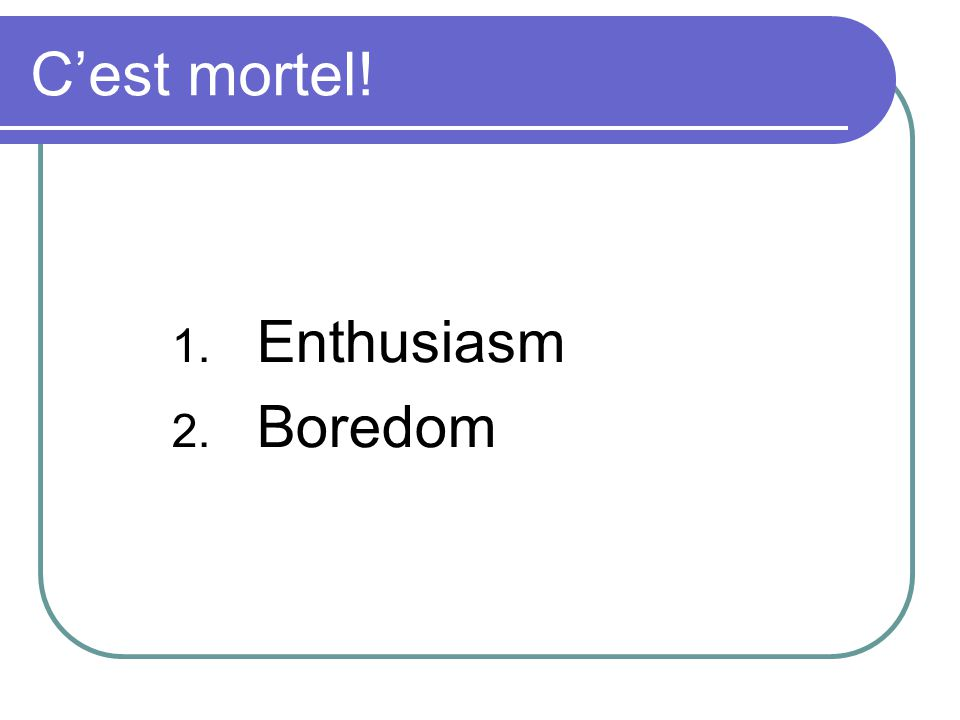 Cest mortel! 1. Enthusiasm 2. Boredom