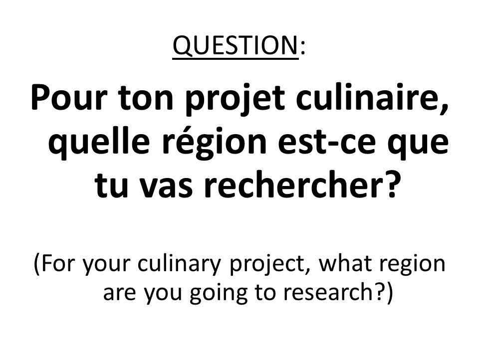 QUESTION: Pour ton projet culinaire, quelle région est-ce que tu vas rechercher? (For your culinary project, what region are you going to research?)