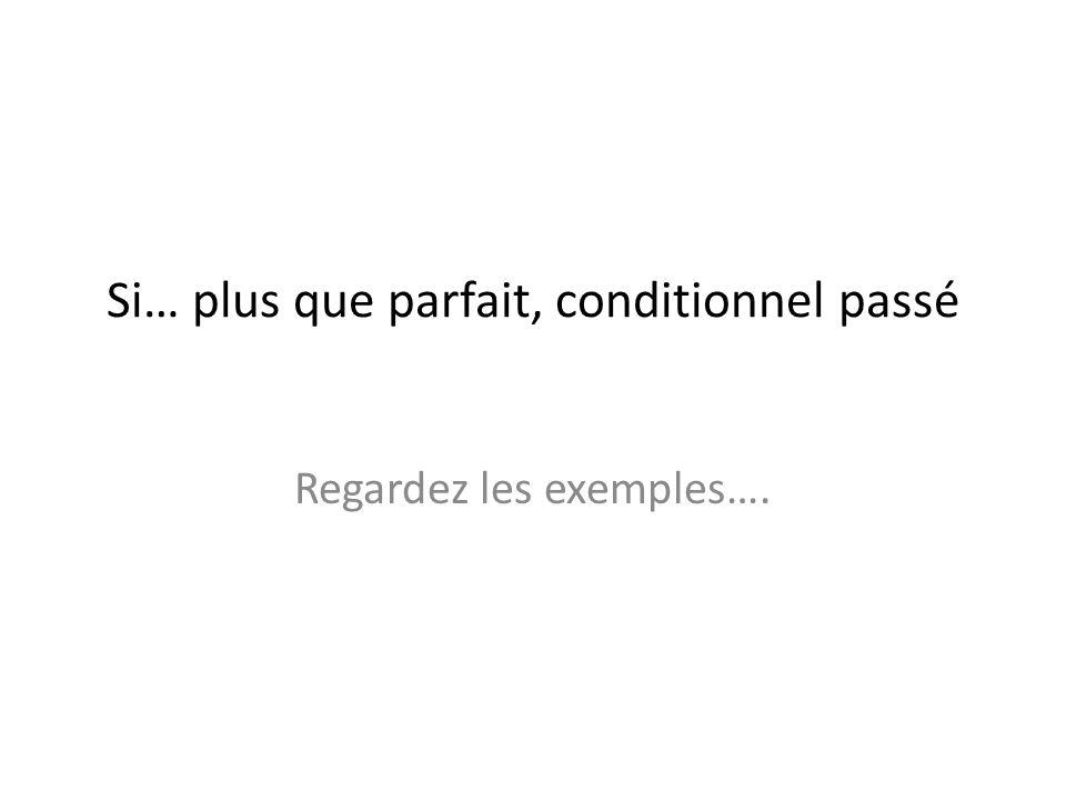 Si… plus que parfait, conditionnel passé Regardez les exemples….