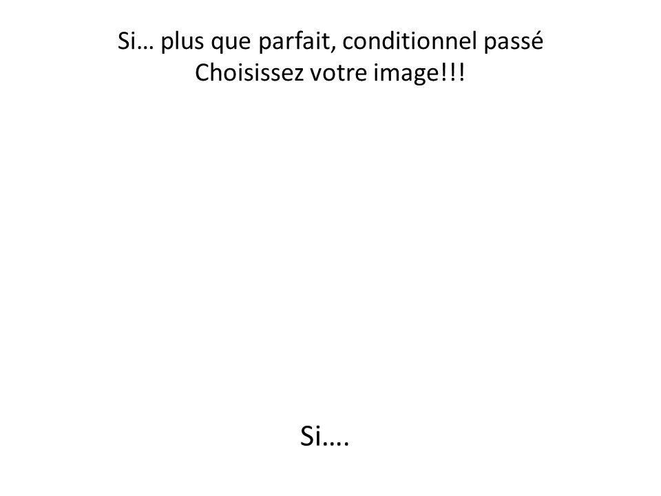 Si… plus que parfait, conditionnel passé Choisissez votre image!!! Si….