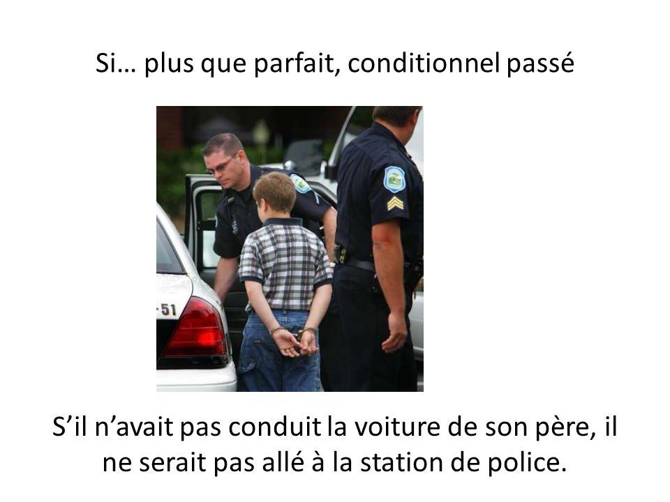Si… plus que parfait, conditionnel passé Sil navait pas conduit la voiture de son père, il ne serait pas allé à la station de police.