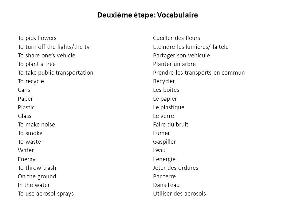 Deuxième étape: Vocabulaire To pick flowers To turn off the lights/the tv To share ones vehicle To plant a tree To take public transportation To recyc