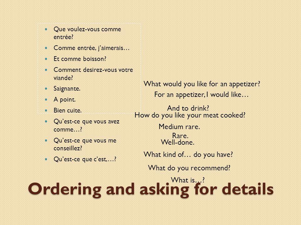 Ordering and asking for details Que voulez-vous comme entrée? Comme entrée, jaimerais… Et comme boisson? Comment desirez-vous votre viande? Saignante.