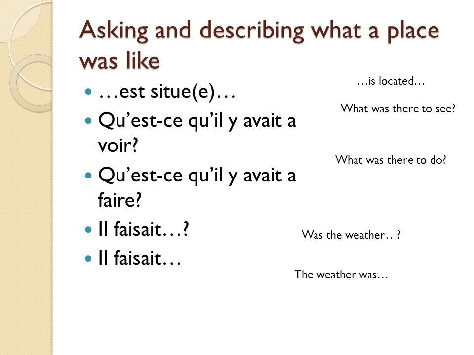 Asking and describing what a place was like …est situe(e)… Quest-ce quil y avait a voir? Quest-ce quil y avait a faire? Il faisait…? Il faisait… …is l