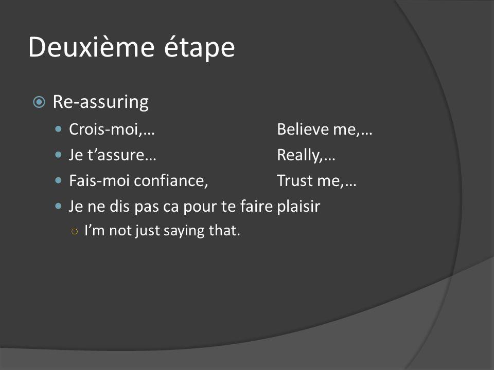 Deuxième étape Re-assuring Crois-moi,…Believe me,… Je tassure…Really,… Fais-moi confiance,Trust me,… Je ne dis pas ca pour te faire plaisir Im not just saying that.