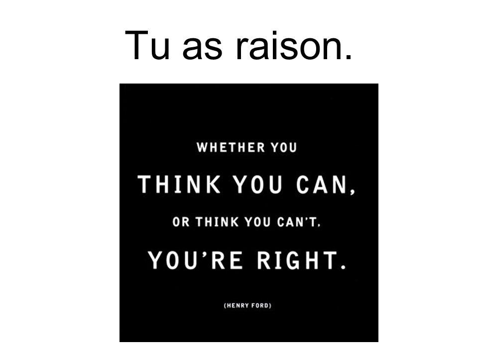 Tu as raison.