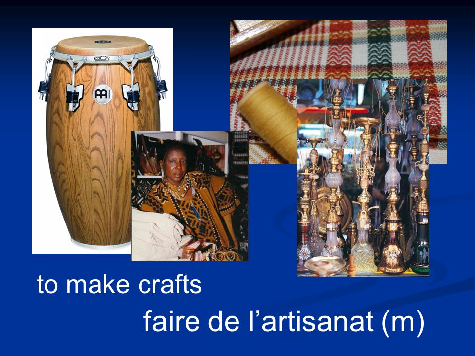 faire de lartisanat (m) to make crafts