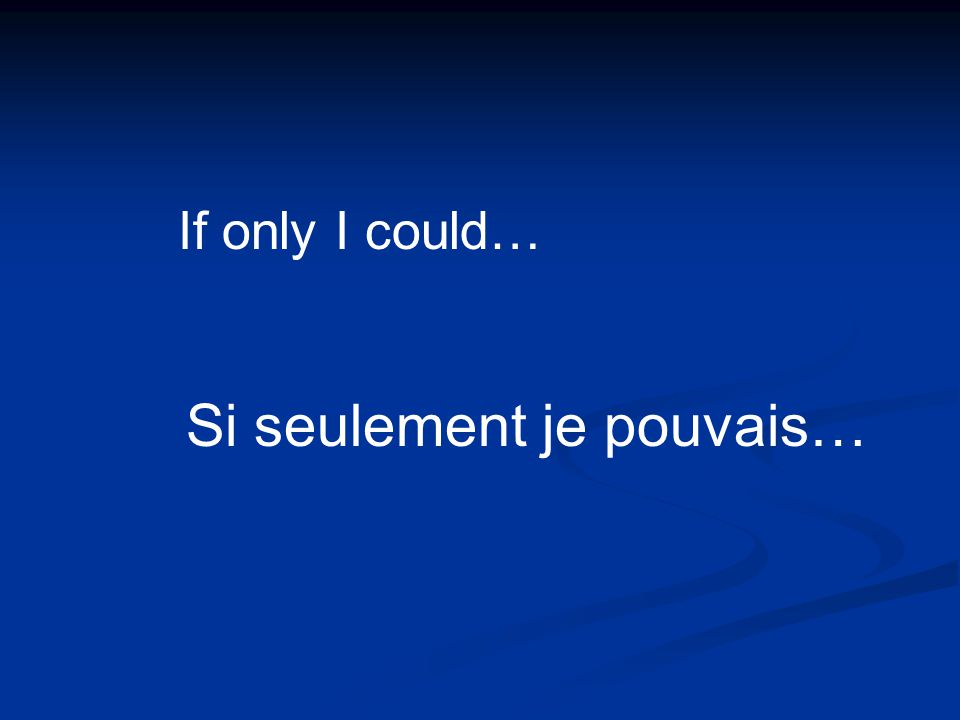 Si seulement je pouvais… If only I could…