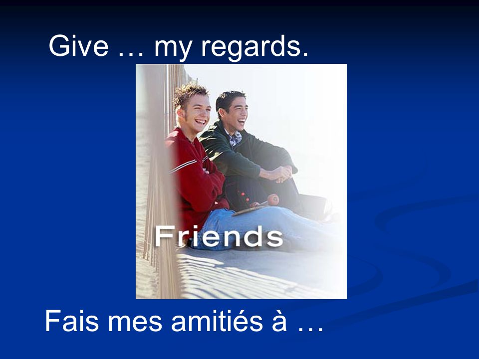 Give … my regards. Fais mes amitiés à …