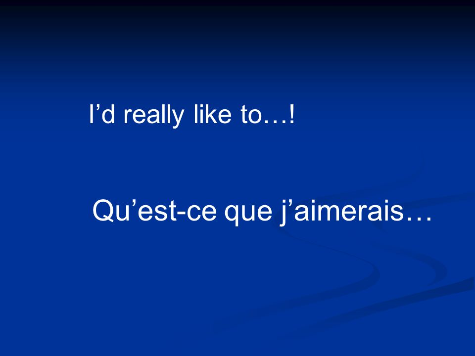 Quest-ce que jaimerais… Id really like to…!