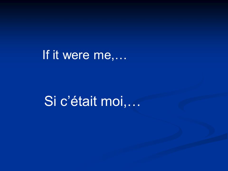 Si cétait moi,… If it were me,…