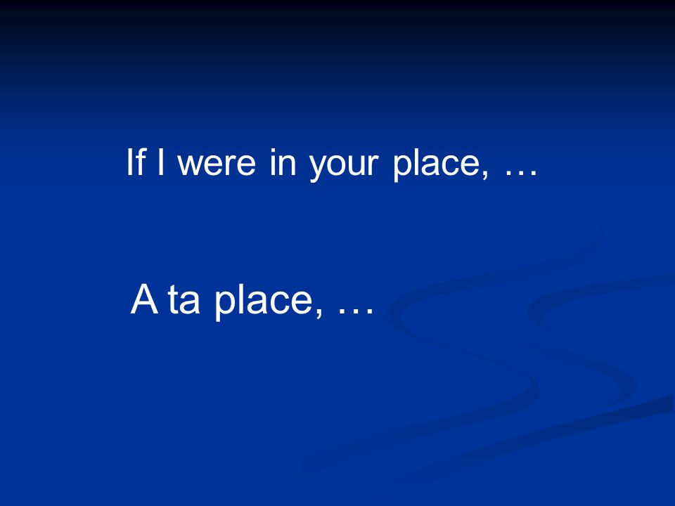 A ta place, … If I were in your place, …