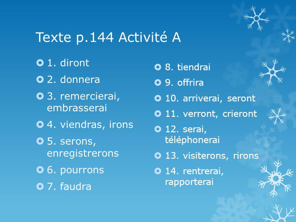 Texte p.144 Activité A 1. diront 2. donnera 3. remercierai, embrasserai 4. viendras, irons 5. serons, enregistrerons 6. pourrons 7. faudra 8. tiendrai