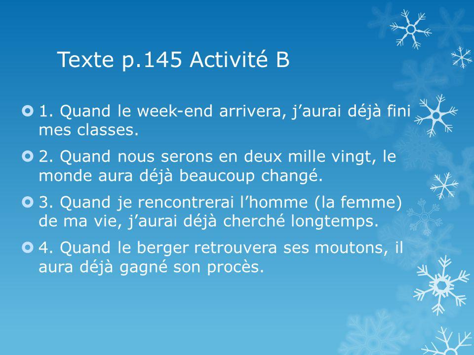 Texte p.145 Activité B 1. Quand le week-end arrivera, jaurai déjà fini mes classes. 2. Quand nous serons en deux mille vingt, le monde aura déjà beauc