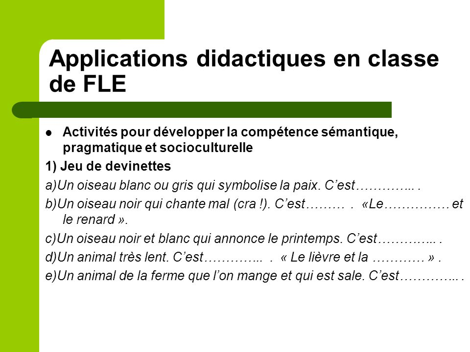 Applications didactiques en classe de FLE Activités pour développer la compétence sémantique, pragmatique et socioculturelle 1) Jeu de devinettes a)Un