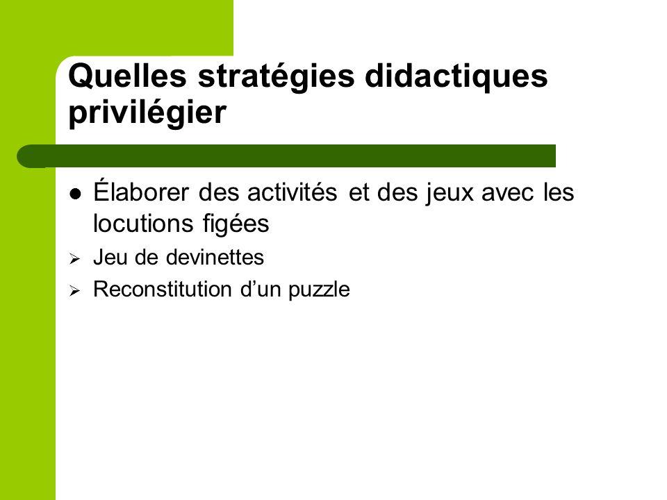 Quelles stratégies didactiques privilégier Élaborer des activités et des jeux avec les locutions figées Jeu de devinettes Reconstitution dun puzzle