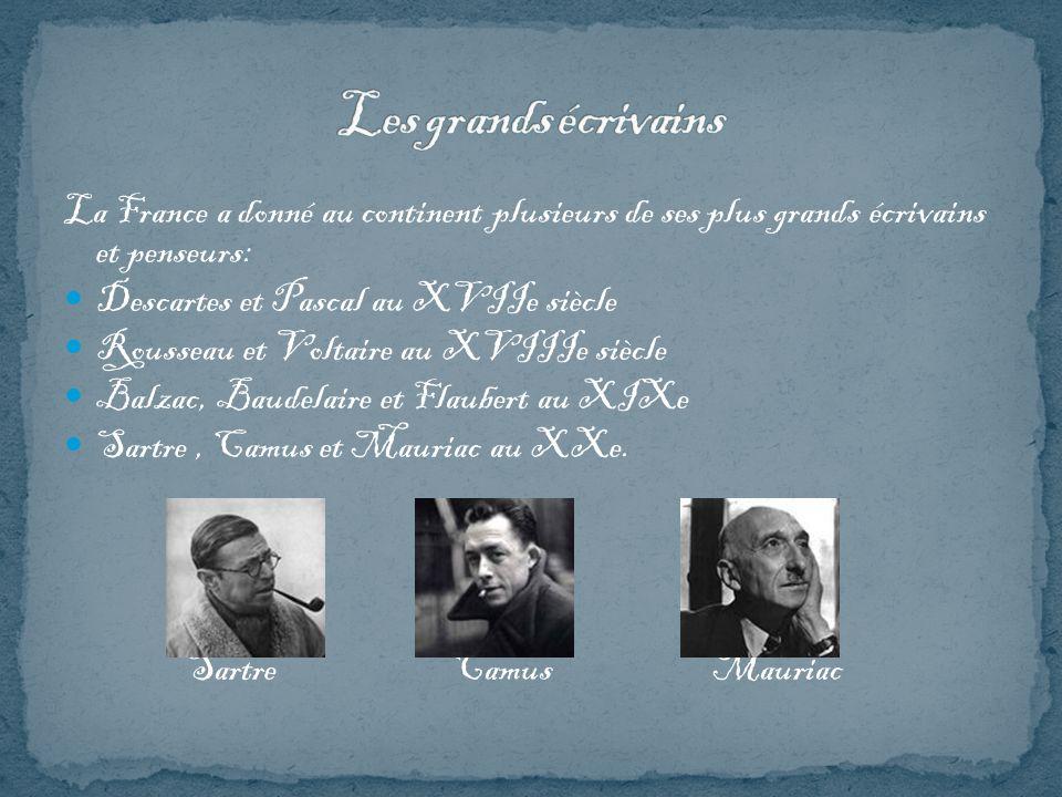 La France a donné au continent plusieurs de ses plus grands écrivains et penseurs: Descartes et Pascal au XVIIe siècle Rousseau et Voltaire au XVIIIe siècle Balzac, Baudelaire et Flaubert au XIXe Sartre, Camus et Mauriac au XXe.