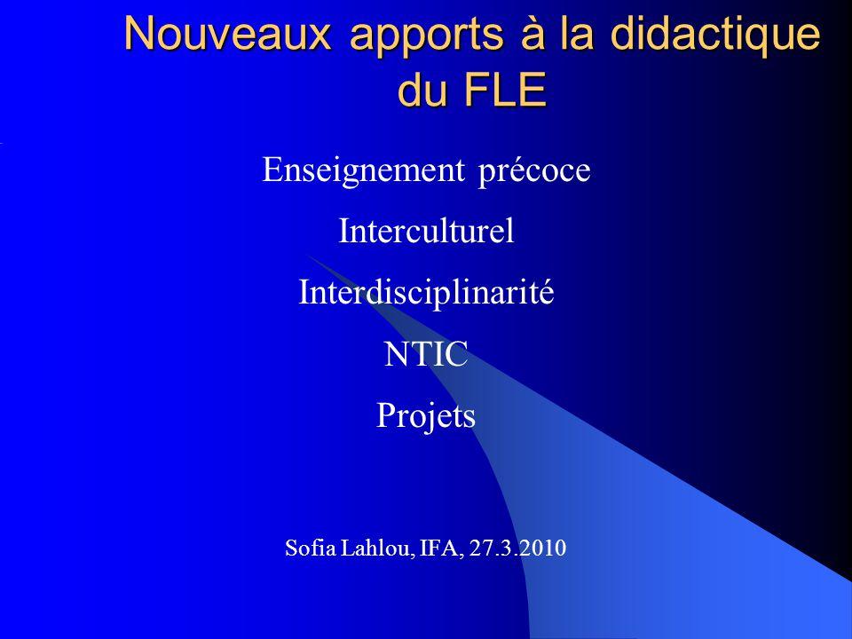 Nouveaux apports à la didactique du FLE Enseignement précoce Interculturel Interdisciplinarité NTIC Projets Sofia Lahlou, IFA, 27.3.2010