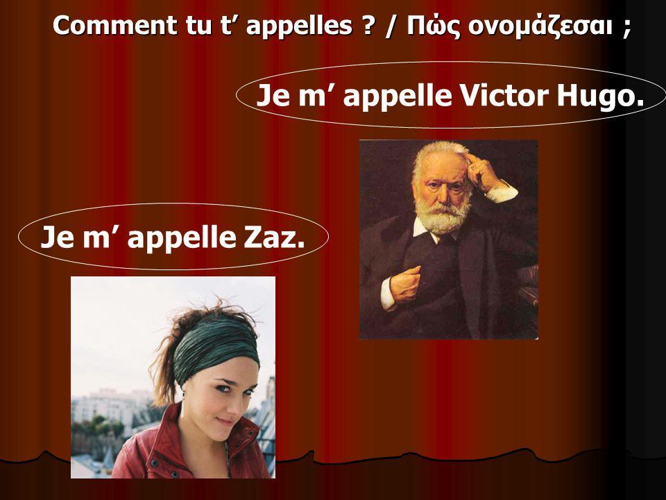 Comment tu t appelles ? / Πώς ονομάζεσαι ; Je m appelle Zaz. Je m appelle Victor Hugo.
