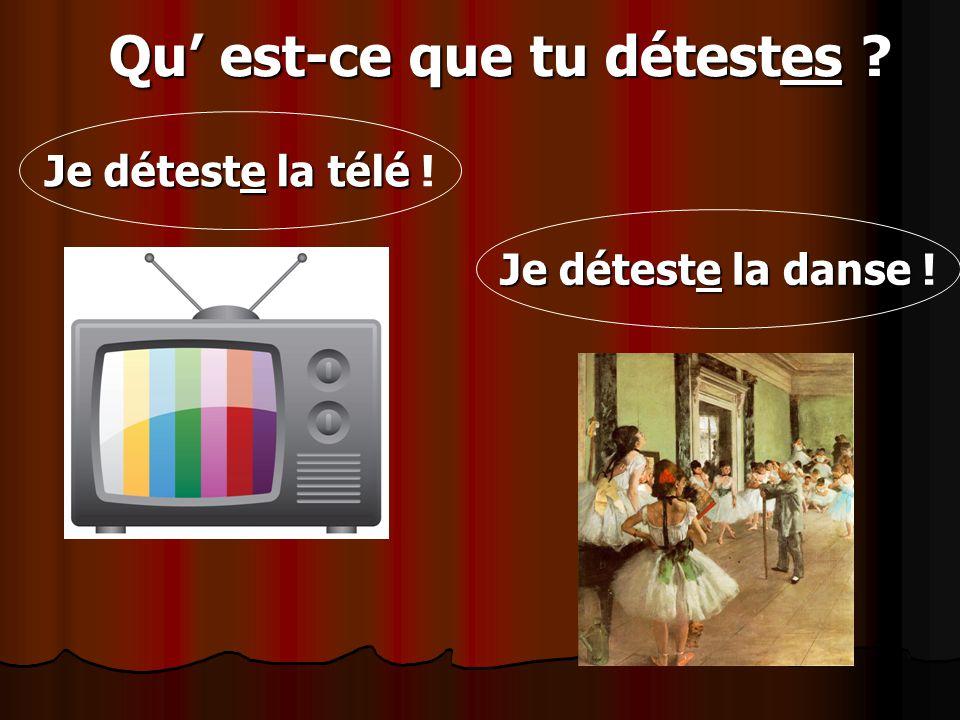 Qu est-ce que tu détestes ? Qu est-ce que tu détestes ? Je déteste la télé Je déteste la télé ! Je déteste la danse Je déteste la danse !