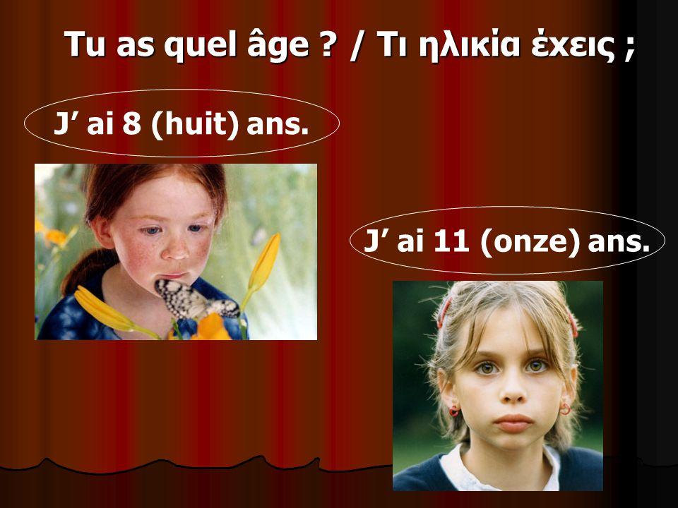Tu as quel âge ? / Τι ηλικία έxεις ; J ai 8 (huit) ans. J ai 11 (onze) ans.