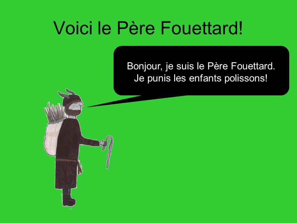 Voici le Père Fouettard! Bonjour, je suis le Père Fouettard. Je punis les enfants polissons!