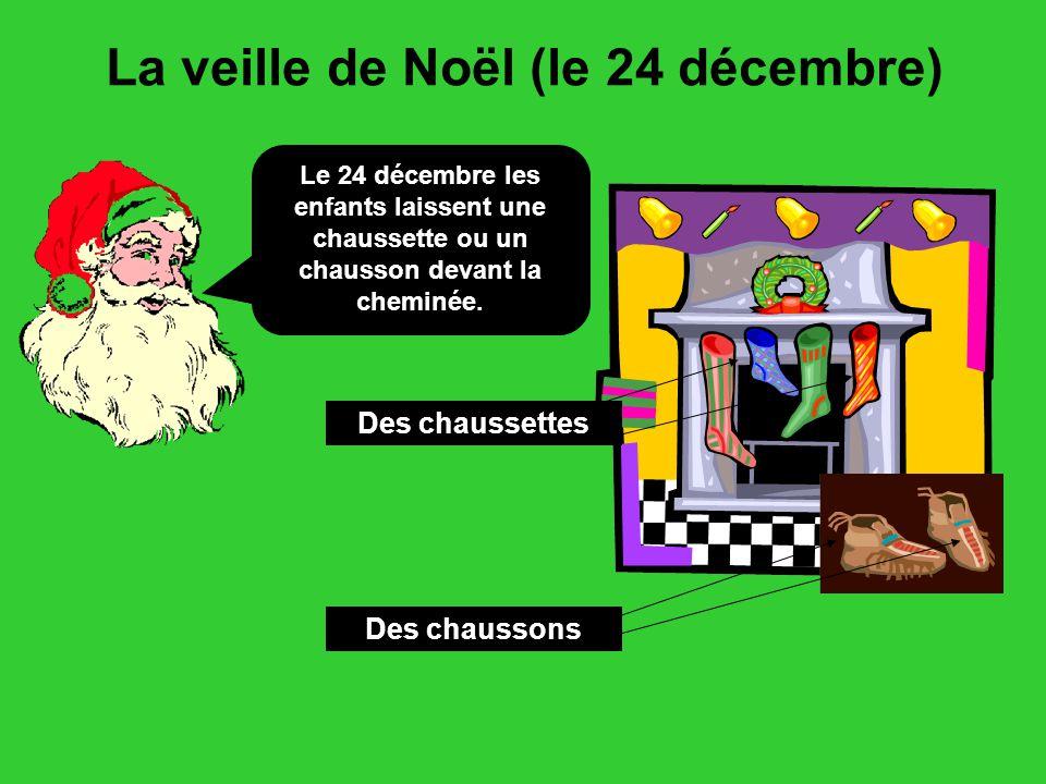 La veille de Noël (le 24 décembre) Le 24 décembre les enfants laissent une chaussette ou un chausson devant la cheminée.