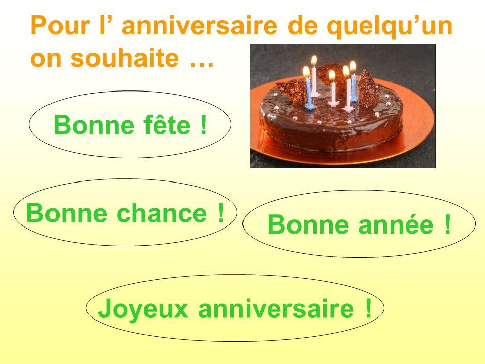 Pour l anniversaire de quelquun on souhaite … Bonne fête ! Joyeux anniversaire ! Bonne année ! Bonne chance !