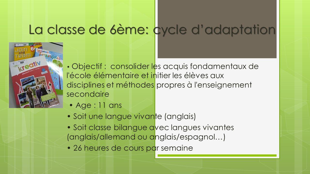 La classe de 6ème: cycle dadaptation Objectif : consolider les acquis fondamentaux de l'école élémentaire et initier les élèves aux disciplines et mét