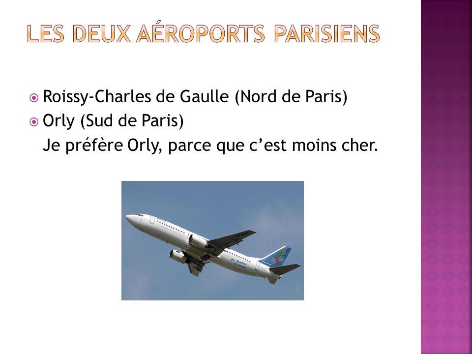 Roissy-Charles de Gaulle (Nord de Paris) Orly (Sud de Paris) Je préfère Orly, parce que cest moins cher.