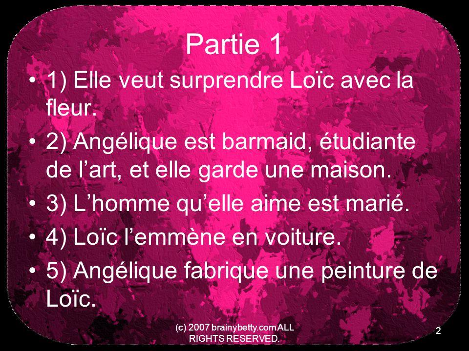 (c) 2007 brainybetty.com ALL RIGHTS RESERVED. 2 Partie 1 1) Elle veut surprendre Loïc avec la fleur. 2) Angélique est barmaid, étudiante de lart, et e